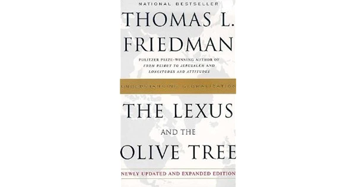 lexus and olive tree The biggest threat to your olive tree today is likely to come from the lexus - from all the anonymous, transnational, homogenizing, standardizing market forces and technologies that make up today's globalizing economic system.