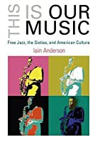 This Is Our Music: Free Jazz, the Sixties, and American Culture