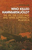 Who Killed Hammarskjold?: The Un, the Cold War and White Supremacy in Africa