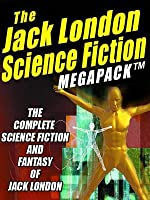 The Jack London Science Fiction Megapack (R): The Complete Science Fiction and Fantasy of Jack London