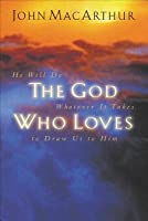 The God Who Loves: He Will Do Whatever It Takes to Draw Us to Him