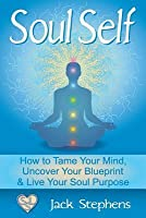 Soul Self: How to Tame Your Mind, Uncover Your Blueprint, and Live Your Soul Purpose