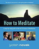 How to Meditate: A Step-by-Step Guide to the Art and Science of Meditation