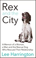 Rex and the City: A Memoir of a Woman, a Man and the Rescue Dog Who Rescued Their Relationship