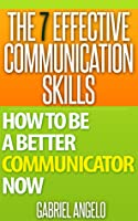 The 7 Effective Communication Skills: How to be a Better Communicator Now (Smashwords Edition)