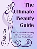 The Ultimate Beauty Guide - Head to Toe Homemade Beauty Tips and Treatments for Your Body, Mind and Spirit