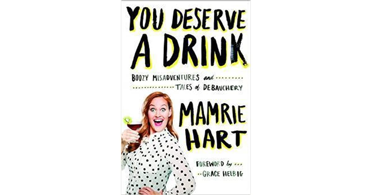 You Deserve A Drink: Boozy Misadventures And Tales Of