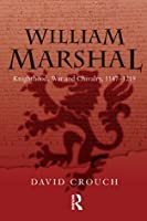 William Marshal: Knighthood, War and Chivalry, 1147-1219