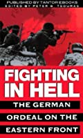 Fighting In Hell: The German Ordeal on the Eastern Front