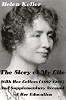The Story of My Life by Helen Keller With Her Letters (1887-1901) And Supplementary Account of Her Education (Illustrated)