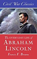 The Every-day Life of Abraham Lincoln (Civil War Classics)