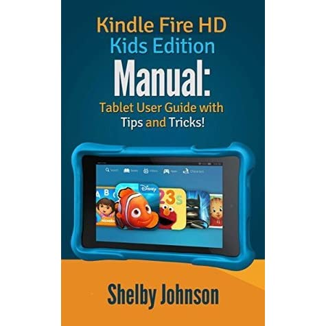 kindle fire hd kids edition manual tablet user guide with tips   tricks  by shelby johnson kindle fire user manual instructions kindle fire user manual pdf