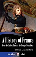 A History of France from the Earliest Times to the Treaty of Versailles (Illustrated)