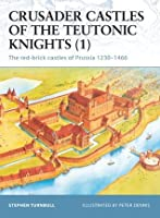 Crusader Castles of the Teutonic Knights (1): The red-brick castles of Prussia 1230-1466 (Fortress)