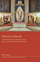 Christ's Church: Her Biblical Roots, Her Dramatic History, Her Saving Presence, Her Glorious Future