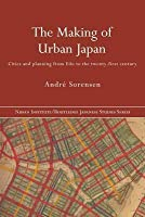 The Making of Urban Japan: Cities and Planning from Edo to the Twenty First Century