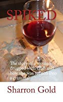 Spiked: The Story of a Woman Drugged with Ghb and How She Was Turned Into a Criminal