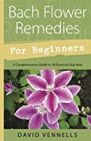 Bach Flower Remedies for Beginners: 38 Essences that Heal from Deep Within (For Beginners (Llewellyn's))