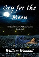Cry for the Moon: The Last Werewolf Hunter, Book 1