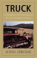Truck: On Rebuilding a Worn-Out Pickup and Other Post-Technological Adventures