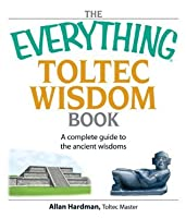 The Everything Toltec Wisdom Book: A Complete Guide to the Ancient Wisdoms (Everything®)