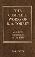 The Complete Works of R. A. Torrey (Volume 2): Difficulties in The Bible