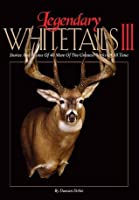 Legendary Whitetails III: Stories and Photos of 40 More of the Greatest Bucks of All Time