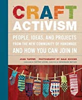 Craft Activism:People, Ideas and Projects from the New Community of Handmade and How You Can Join In