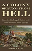 A Colony Sprung from Hell: Pittsburgh and the Struggle for Authority on the Western Pennsylvania Frontier, 1744-1794