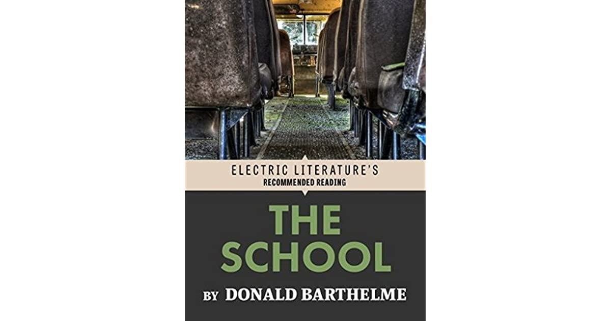 """the school by donald barthelme essay The short story """"the school"""" by donald barthelme uses subtle wording and  references to death making the reader believe this text is written in."""