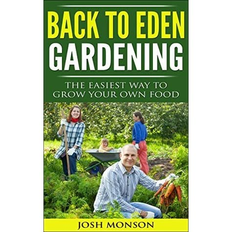 The Back To Eden Gardening Guide The Easiest Way To Grow Your Own Food By Josh Monson Reviews