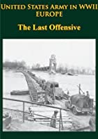 United States Army in WWII - Europe - The Last Offensive [Illustrated Edition]