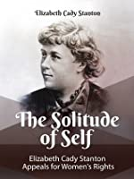 The Solitude of Self: Elizabeth Cady Stanton Appeals for Women's Rights