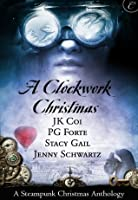 A Clockwork Christmas: Wanted: One Scoundrel / This Winter Heart / Far From Broken / Crime Wave in a Corset (The Bustlepunk Chronicles Book 1)
