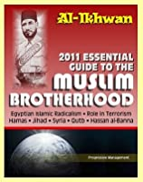 2011 Essential Guide to the Muslim Brotherhood (Al-Ikhwan): Authoritative Information and Analysis - From Origins in Egypt to Role in Terrorism, Hamas, Jihad, Egyptian Islamic Radicalism and Uprising, Syria