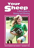 Your Sheep: A Kid's Guide to Raising and Showing