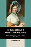 The Travel Journals of Henrietta Marchant Liston: North America and Lower Canada, 1796 1800