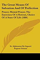 The Great Means of Salvation and of Perfection: Prayer, Mental Prayer, the Exercises of a Retreat, Choice of a State of Life (1886)