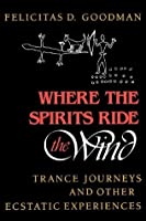Where the Spirits Ride the Wind: Trance Journeys and Other Ecstatic Experiences (A Midland Book)