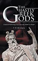 The Ghastly Greek Gods: Classical Mythology You'll Actually Want to Read!