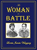 The Woman in Battle: A Narrative of the Exploits, Adventures, and Travels of Madame Loreta Janeta Velazquez: Otherwise Known as Lieutenant Harry T. Buford, Confederate States Army