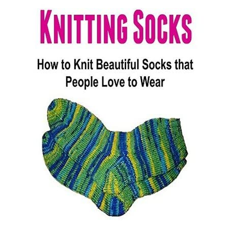 Knitting Pattern Reading Socks : Knitting Socks: How to Knit Beautiful Socks that People ...