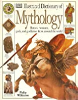 DK Illustrated Dictionary of Mythology: Heroes, heroines, gods, and goddesses from around the world