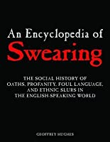 Encyclopedia of Swearing: The Social History of Oaths, Profanity, Foul Language, and Ethnic Slurs in the English-Speaking World