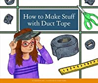 How to Make Stuff with Duct Tape (Make Your Own Fun)