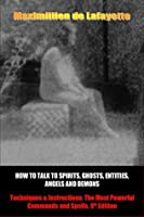 How to Talk to Spirits, Ghosts, Entities, Angels and Demons: Techniques & Instructions: The Most Powerful Commands and Spells.