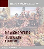 The Amazing Emperor Heliogabalus