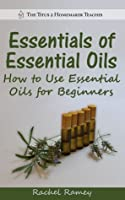 Essentials of Essential Oils: How to Use Essential Oils for Beginners