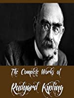 The Complete Works of Rudyard Kipling (38 Complete Works of Rudyard Kipling Including The Jungle Book, The Second Jungle Book, Kim, Just So Stories, Indian Tales, Captains Courageous, And More)