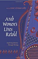 Arab Women's Lives Retold: Exploring Identity Through Writing (Gender, Culture, and Politics in the Middle East)